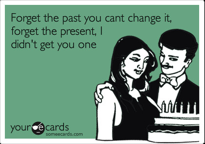 birthday_ecards_funnyfunny_birthday_ecard_forget_the_past_you_cant_change_it_forget_420x294.jpg-a45001947d4a0bbbe9ef5b51936e0426